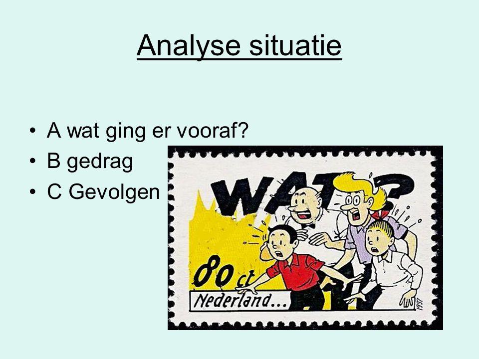 Analyse situatie A wat ging er vooraf B gedrag C Gevolgen