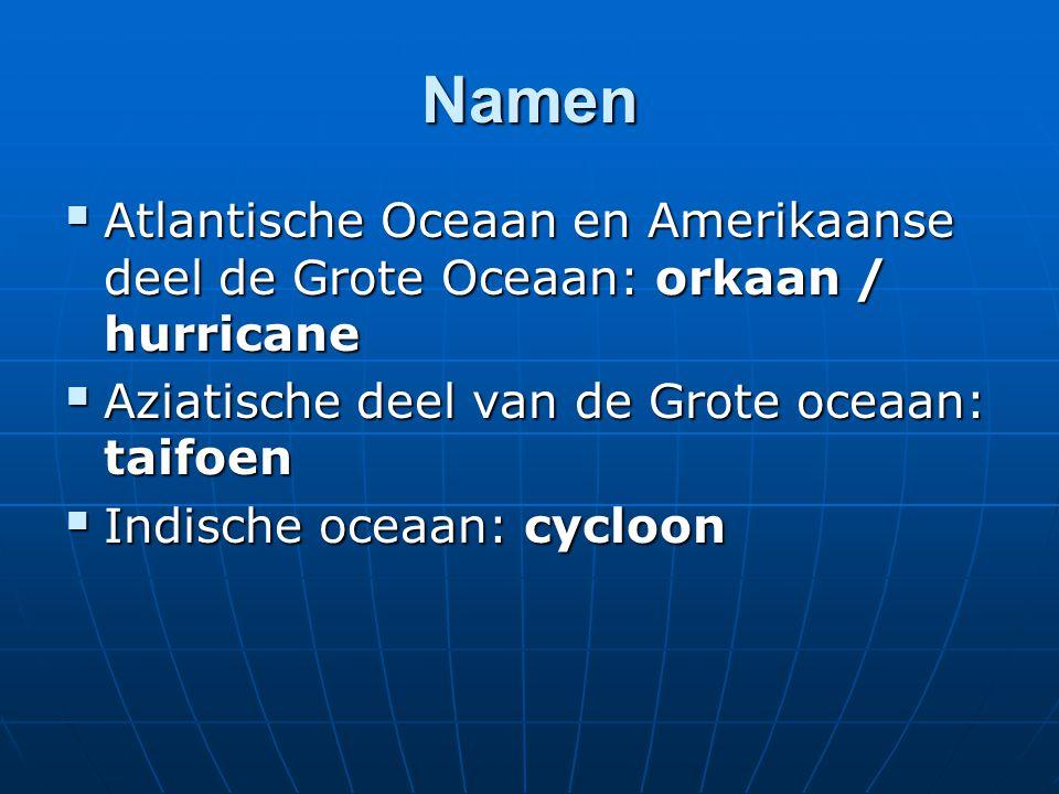 Namen Atlantische Oceaan en Amerikaanse deel de Grote Oceaan: orkaan / hurricane. Aziatische deel van de Grote oceaan: taifoen.