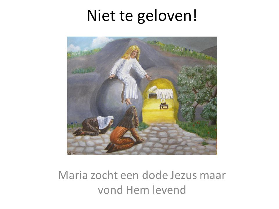 Maria zocht een dode Jezus maar vond Hem levend