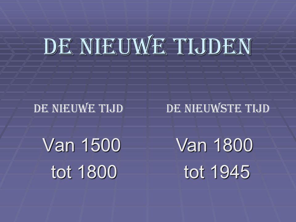 De Nieuwe tijden Van 1500 tot 1800 Van 1800 tot 1945 De Nieuwe tijd