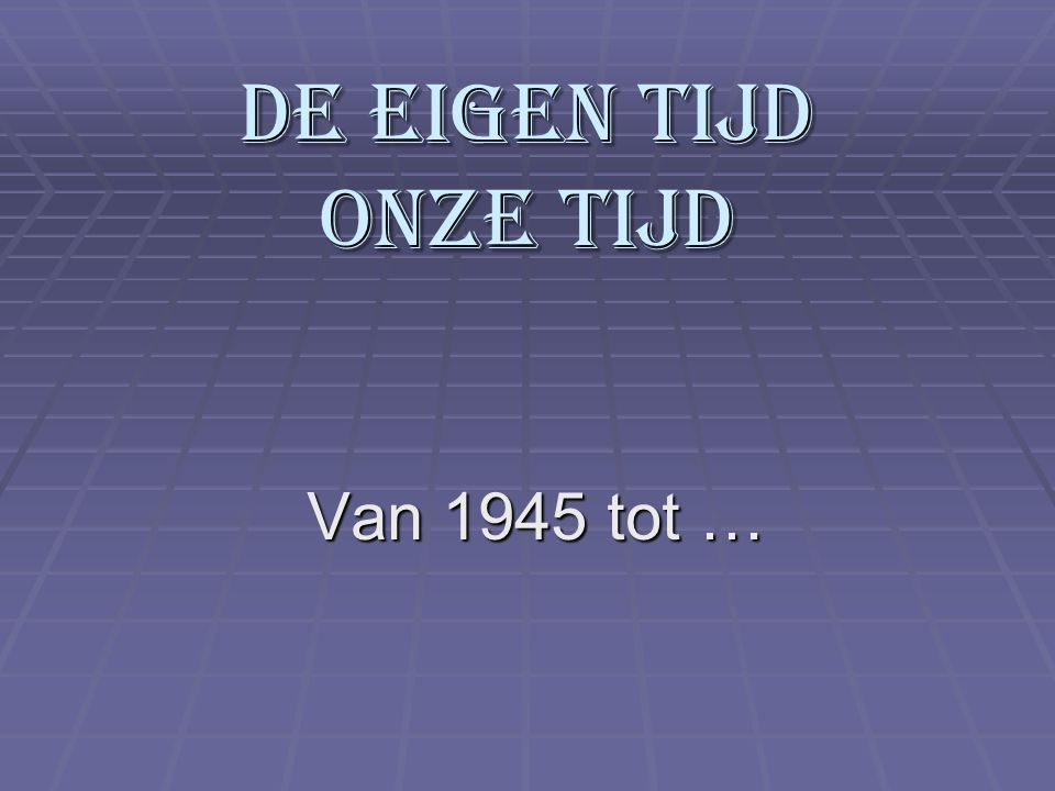 De eigen tijd onze tijd Van 1945 tot …