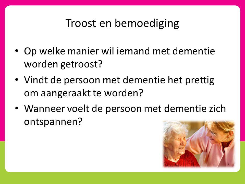 Troost en bemoediging Op welke manier wil iemand met dementie worden getroost Vindt de persoon met dementie het prettig om aangeraakt te worden