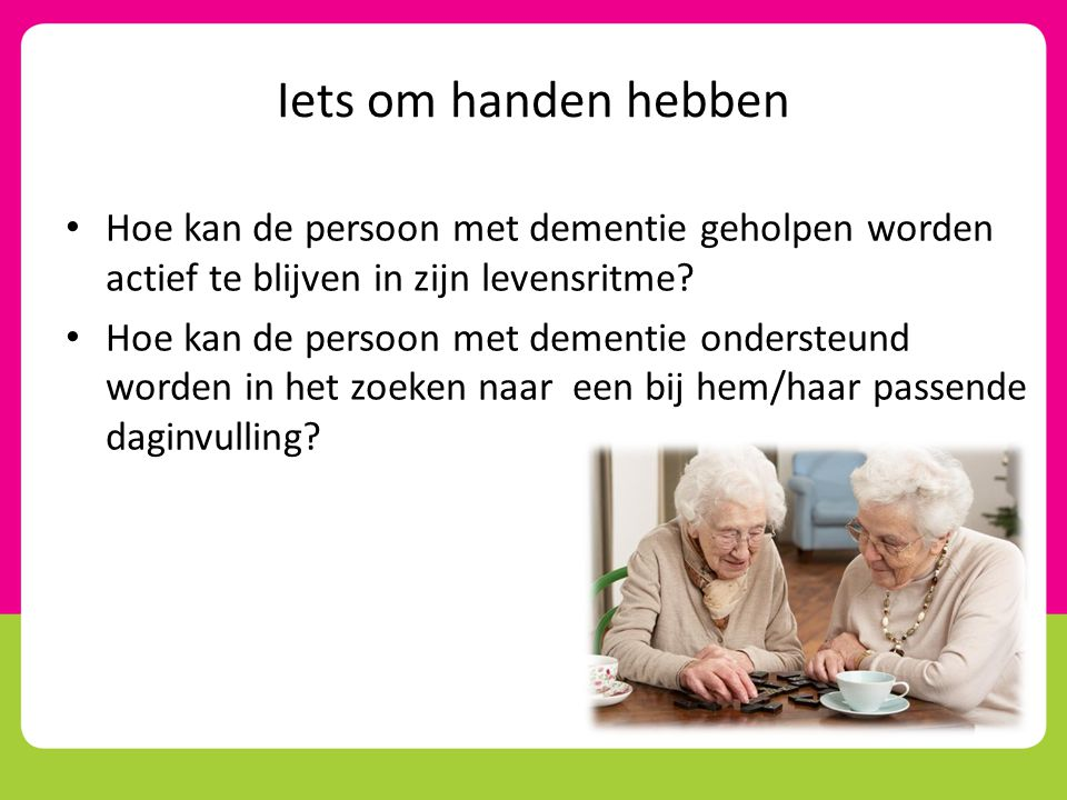 Iets om handen hebben Hoe kan de persoon met dementie geholpen worden actief te blijven in zijn levensritme