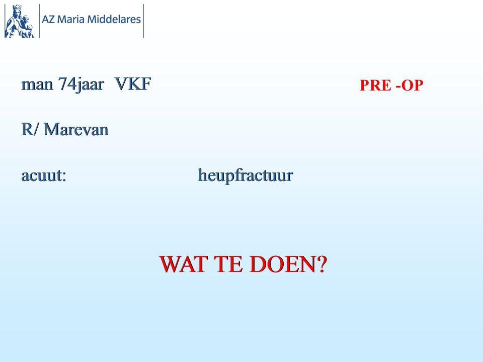 man 74jaar VKF PRE -OP R/ Marevan acuut: heupfractuur WAT TE DOEN