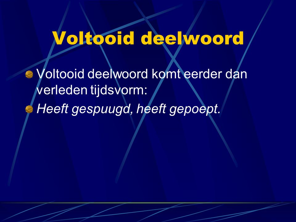 Voltooid deelwoord Voltooid deelwoord komt eerder dan verleden tijdsvorm: Heeft gespuugd, heeft gepoept.