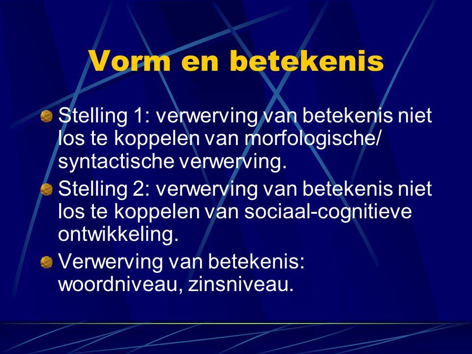 Vorm en betekenis Stelling 1: verwerving van betekenis niet los te koppelen van morfologische/ syntactische verwerving.