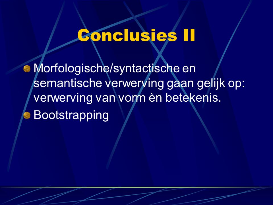 Conclusies II Morfologische/syntactische en semantische verwerving gaan gelijk op: verwerving van vorm èn betekenis.