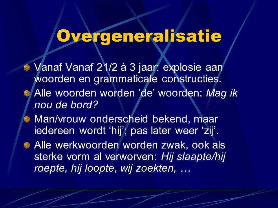Overgeneralisatie Vanaf Vanaf 21/2 à 3 jaar: explosie aan woorden en grammaticale constructies.