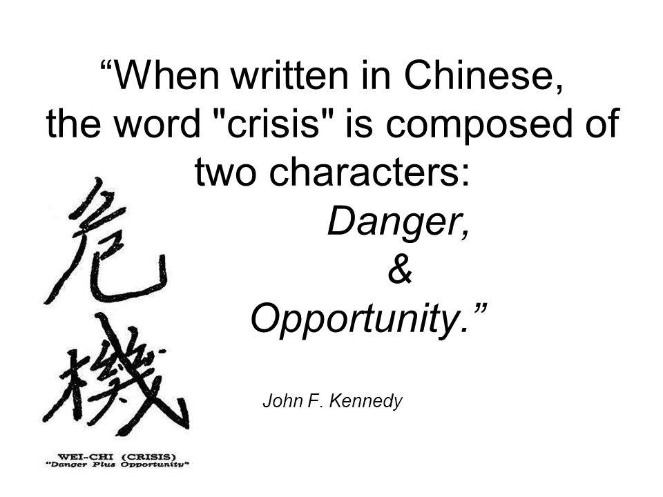 When written in Chinese, the word crisis is composed of two characters: Danger, & Opportunity. John F. Kennedy