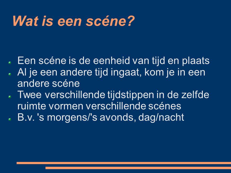 Wat is een scéne Een scéne is de eenheid van tijd en plaats
