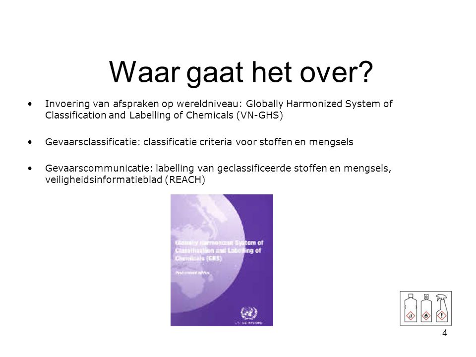 Waar gaat het over Invoering van afspraken op wereldniveau: Globally Harmonized System of Classification and Labelling of Chemicals (VN-GHS)