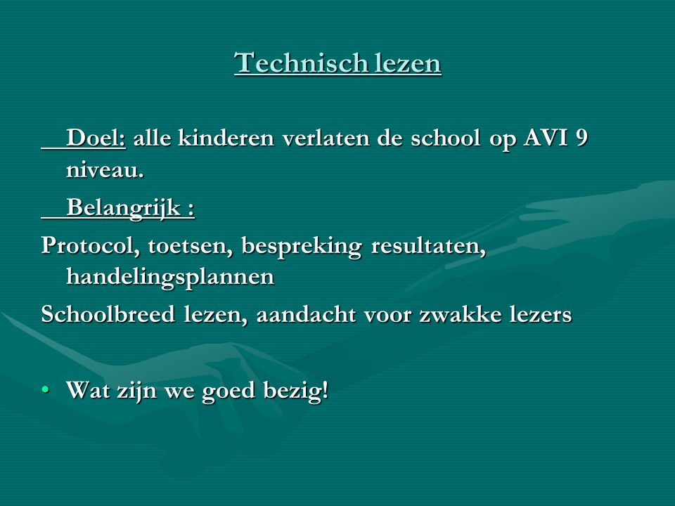 Technisch lezen Doel: alle kinderen verlaten de school op AVI 9 niveau. Belangrijk : Protocol, toetsen, bespreking resultaten, handelingsplannen.