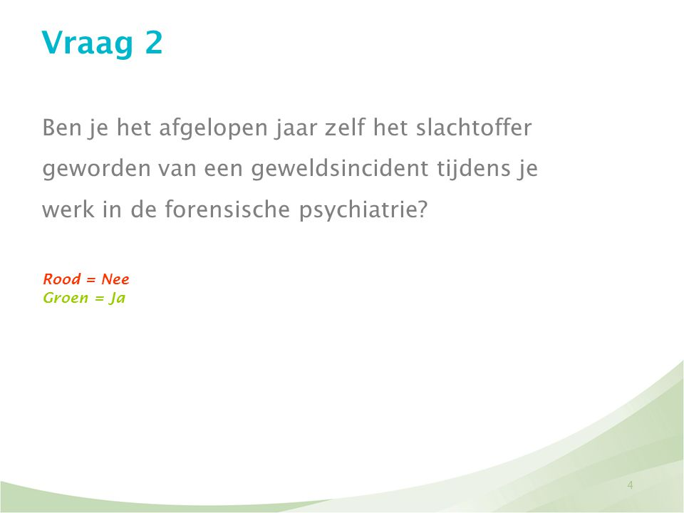 Vraag 2 Ben je het afgelopen jaar zelf het slachtoffer geworden van een geweldsincident tijdens je werk in de forensische psychiatrie