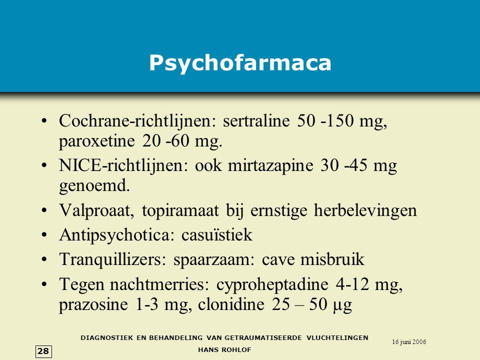 Psychofarmaca Cochrane-richtlijnen: sertraline 50 -150 mg, paroxetine 20 -60 mg. NICE-richtlijnen: ook mirtazapine 30 -45 mg genoemd.