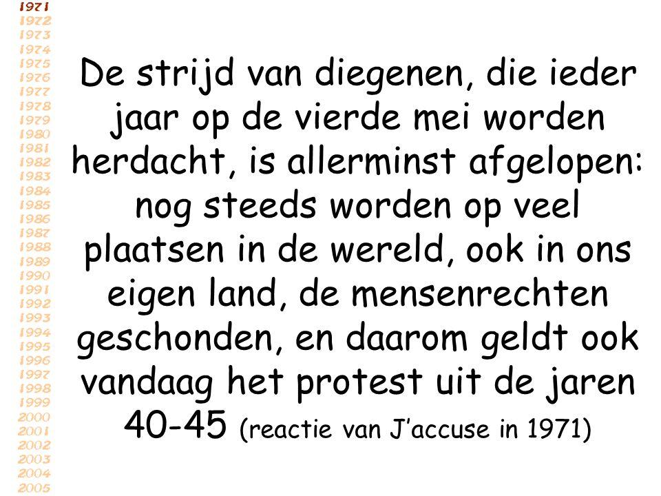 De strijd van diegenen, die ieder jaar op de vierde mei worden herdacht, is allerminst afgelopen: nog steeds worden op veel plaatsen in de wereld, ook in ons eigen land, de mensenrechten geschonden, en daarom geldt ook vandaag het protest uit de jaren 40-45 (reactie van J'accuse in 1971)