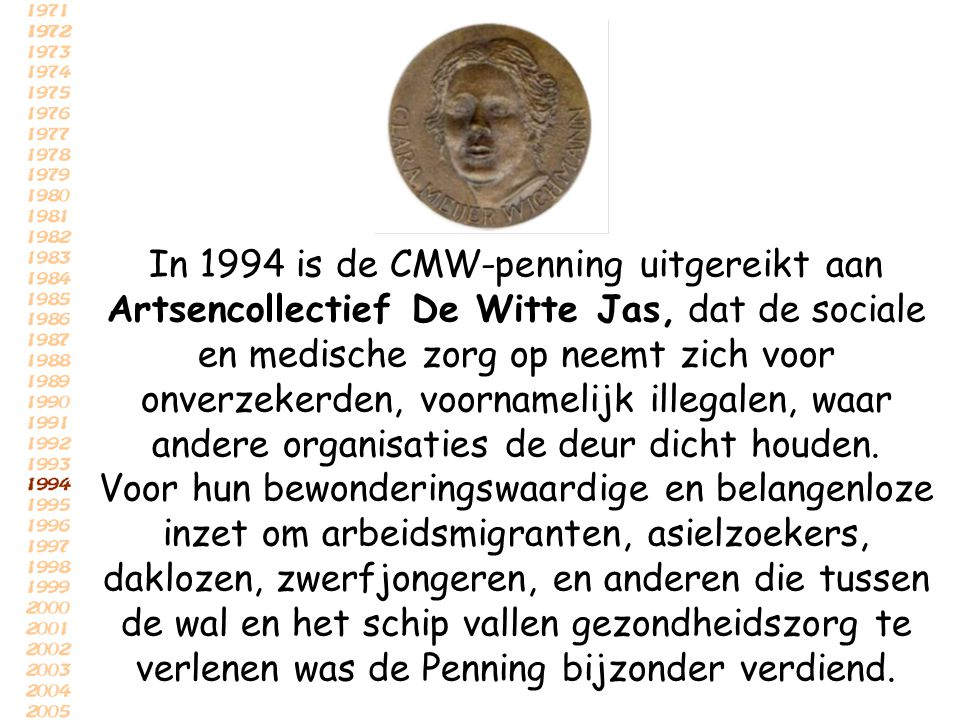 In 1994 is de CMW-penning uitgereikt aan Artsencollectief De Witte Jas, dat de sociale en medische zorg op neemt zich voor onverzekerden, voornamelijk illegalen, waar andere organisaties de deur dicht houden.
