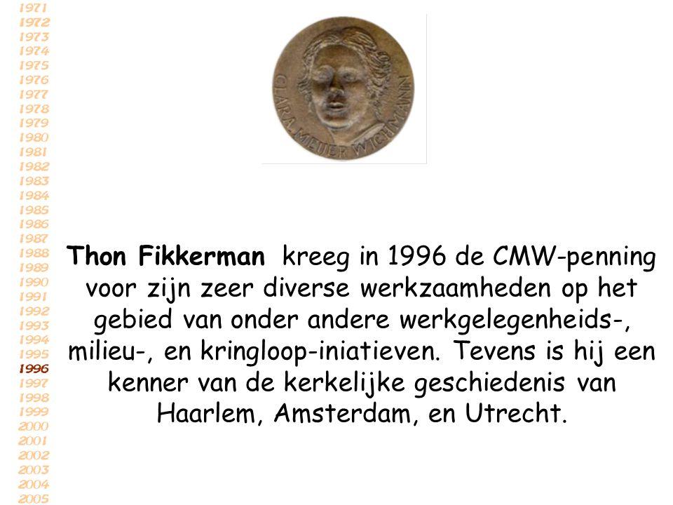 Thon Fikkerman kreeg in 1996 de CMW-penning voor zijn zeer diverse werkzaamheden op het gebied van onder andere werkgelegenheids-, milieu-, en kringloop-iniatieven.