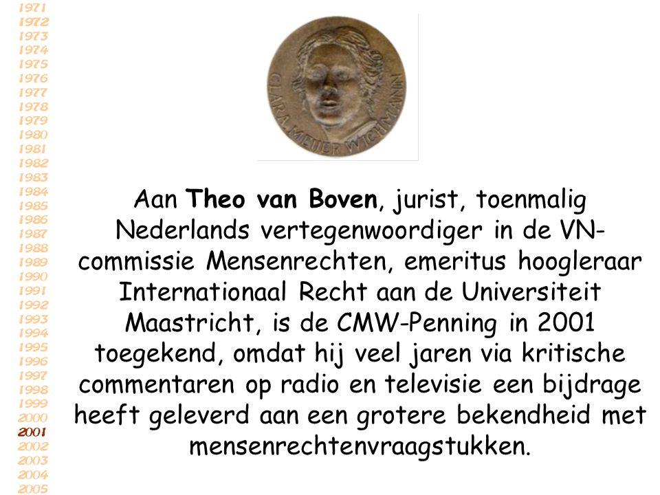 Aan Theo van Boven, jurist, toenmalig Nederlands vertegenwoordiger in de VN-commissie Mensenrechten, emeritus hoogleraar Internationaal Recht aan de Universiteit Maastricht, is de CMW-Penning in 2001 toegekend, omdat hij veel jaren via kritische commentaren op radio en televisie een bijdrage heeft geleverd aan een grotere bekendheid met mensenrechtenvraagstukken.