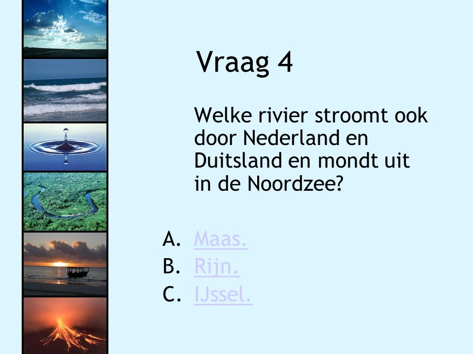 Vraag 4 Welke rivier stroomt ook door Nederland en Duitsland en mondt uit in de Noordzee Maas. Rijn.