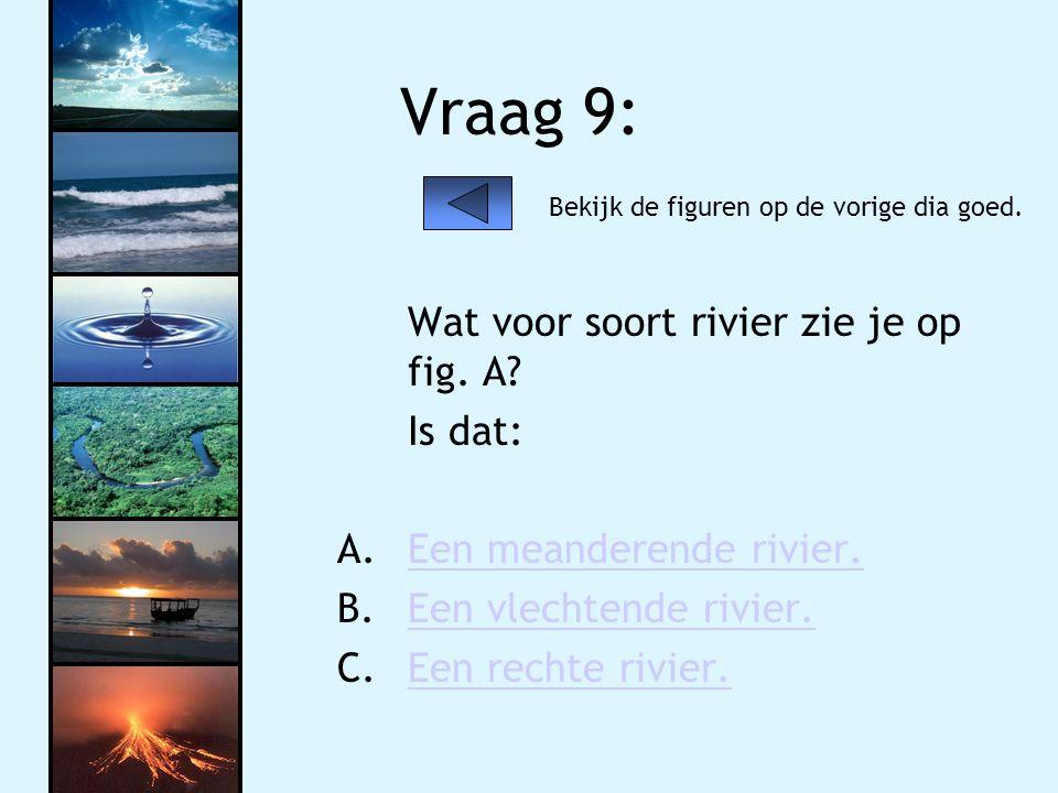 Vraag 9: Wat voor soort rivier zie je op fig. A Is dat: