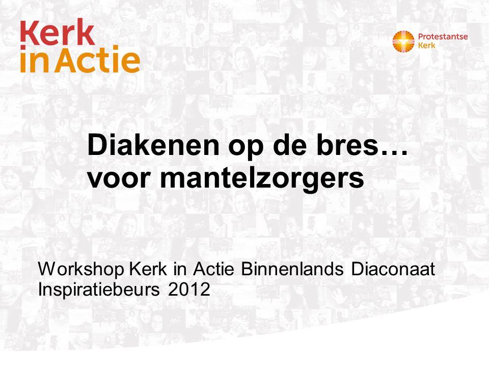 Diakenen op de bres… voor mantelzorgers Workshop Kerk in Actie Binnenlands Diaconaat Inspiratiebeurs 2012