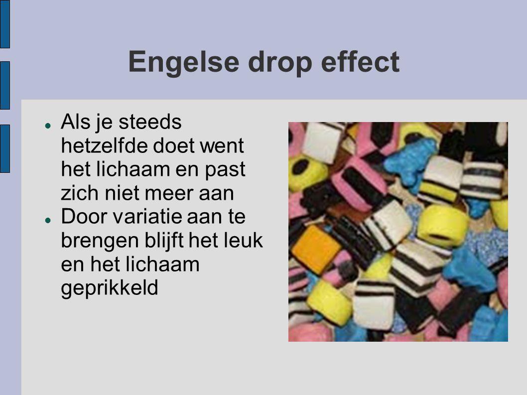 Engelse drop effect Als je steeds hetzelfde doet went het lichaam en past zich niet meer aan.