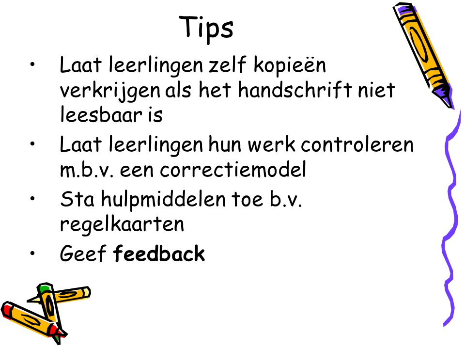 Tips Laat leerlingen zelf kopieën verkrijgen als het handschrift niet leesbaar is. Laat leerlingen hun werk controleren m.b.v. een correctiemodel.