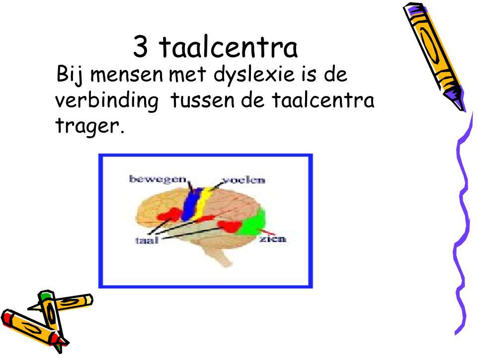 3 taalcentra Bij mensen met dyslexie is de verbinding tussen de taalcentra trager.