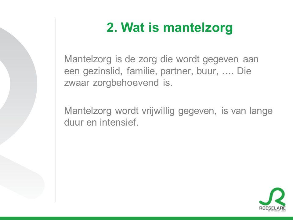 2. Wat is mantelzorg Mantelzorg is de zorg die wordt gegeven aan een gezinslid, familie, partner, buur, …. Die zwaar zorgbehoevend is.