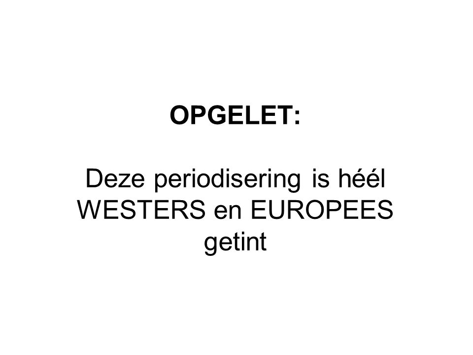 OPGELET: Deze periodisering is héél WESTERS en EUROPEES getint