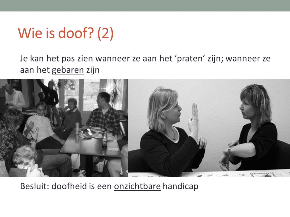 Wie is doof (2) Je kan het pas zien wanneer ze aan het 'praten' zijn; wanneer ze aan het gebaren zijn Besluit: doofheid is een onzichtbare handicap