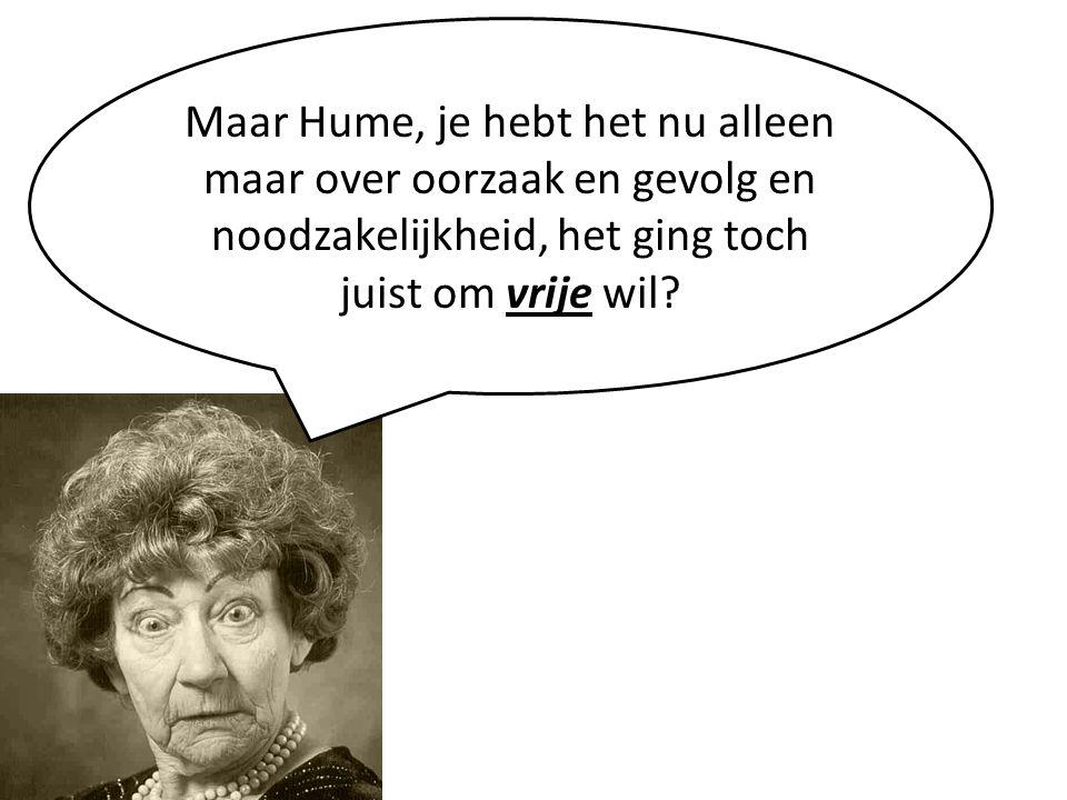 Maar Hume, je hebt het nu alleen maar over oorzaak en gevolg en noodzakelijkheid, het ging toch juist om vrije wil