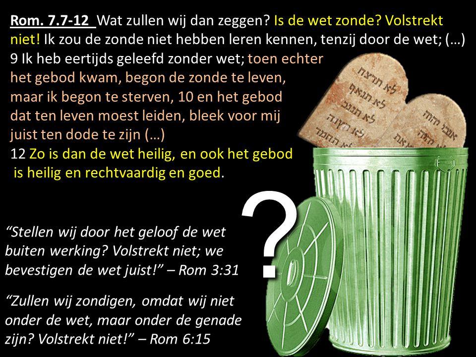 Rom. 7.7-12 Wat zullen wij dan zeggen Is de wet zonde Volstrekt niet! Ik zou de zonde niet hebben leren kennen, tenzij door de wet; (…)
