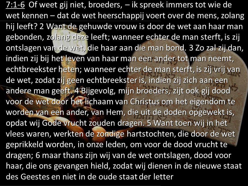 7:1-6 Of weet gij niet, broeders, – ik spreek immers tot wie de wet kennen – dat de wet heerschappij voert over de mens, zolang hij leeft.