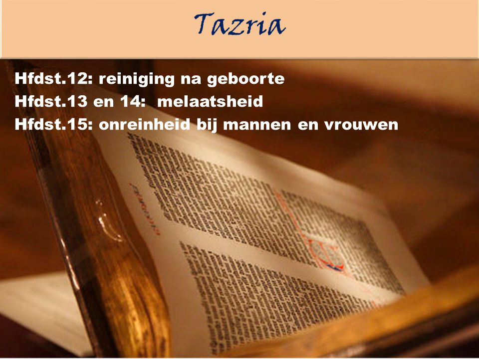 Tazria Hfdst.12: reiniging na geboorte Hfdst.13 en 14: melaatsheid Hfdst.15: onreinheid bij mannen en vrouwen