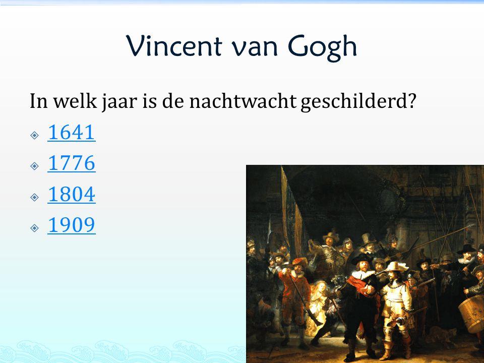 Vincent van Gogh In welk jaar is de nachtwacht geschilderd 1641 1776