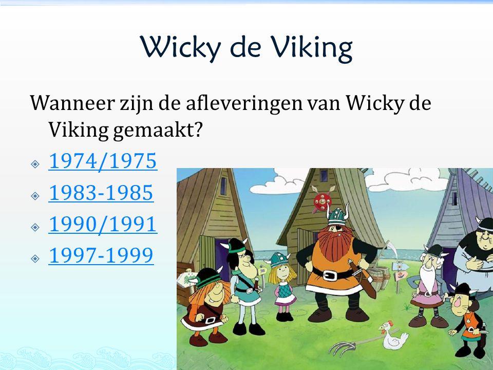 Wicky de Viking Wanneer zijn de afleveringen van Wicky de Viking gemaakt 1974/1975. 1983-1985. 1990/1991.