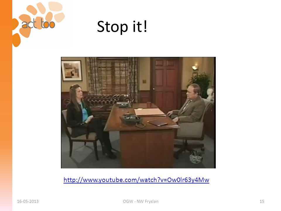 Stop it! http://www.youtube.com/watch v=Ow0lr63y4Mw 16-05-2013