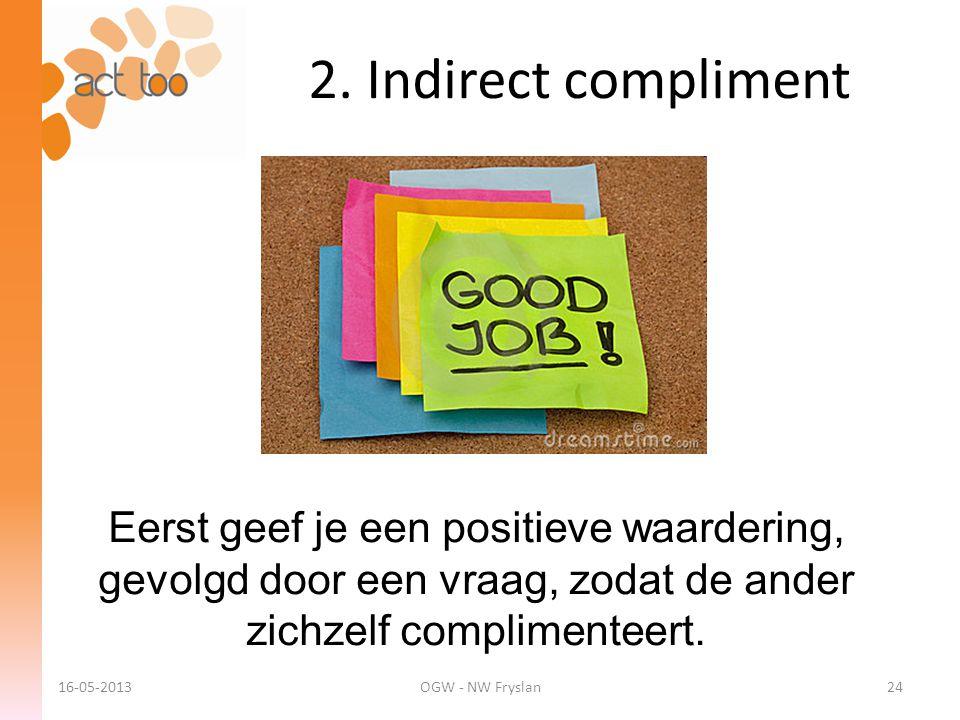 2. Indirect compliment Eerst geef je een positieve waardering, gevolgd door een vraag, zodat de ander zichzelf complimenteert.