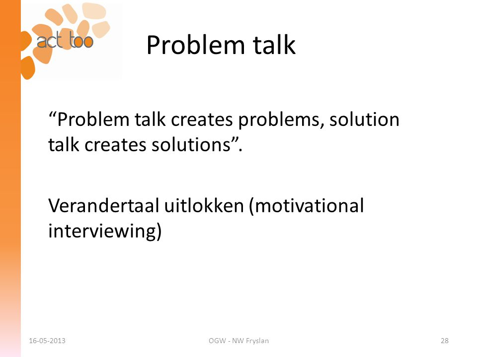 Problem talk Problem talk creates problems, solution talk creates solutions . Verandertaal uitlokken (motivational interviewing)