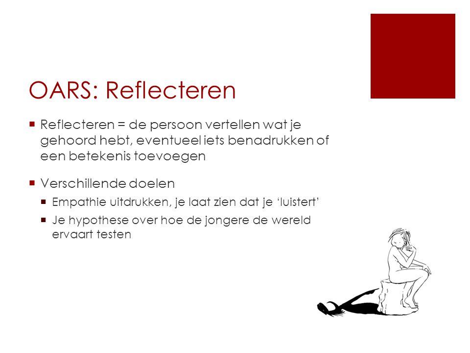 OARS: Reflecteren Reflecteren = de persoon vertellen wat je gehoord hebt, eventueel iets benadrukken of een betekenis toevoegen.