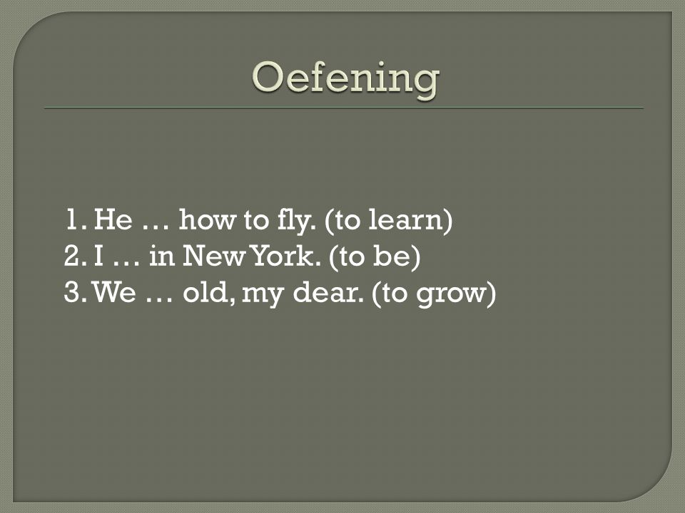 Oefening 1. He … how to fly. (to learn) 2. I … in New York. (to be) 3. We … old, my dear. (to grow)