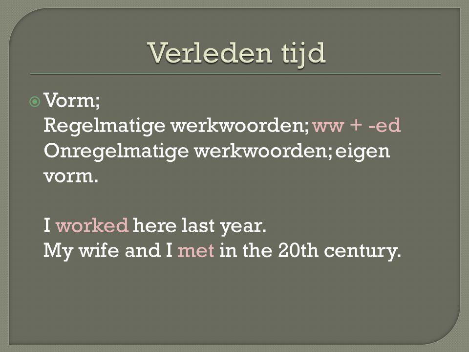 Verleden tijd Vorm; Regelmatige werkwoorden; ww + -ed Onregelmatige werkwoorden; eigen vorm.