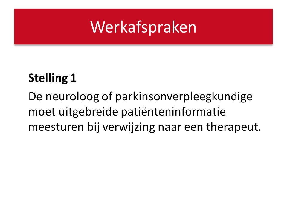 Werkafspraken Stelling 1 De neuroloog of parkinsonverpleegkundige moet uitgebreide patiënteninformatie meesturen bij verwijzing naar een therapeut.