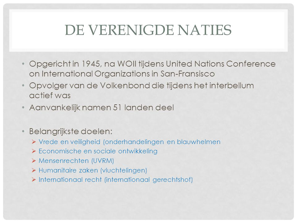 De verenigde naties Opgericht in 1945, na WOII tijdens United Nations Conference on International Organizations in San-Fransisco.
