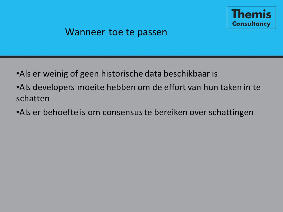 Wanneer toe te passen Als er weinig of geen historische data beschikbaar is. Als developers moeite hebben om de effort van hun taken in te schatten.
