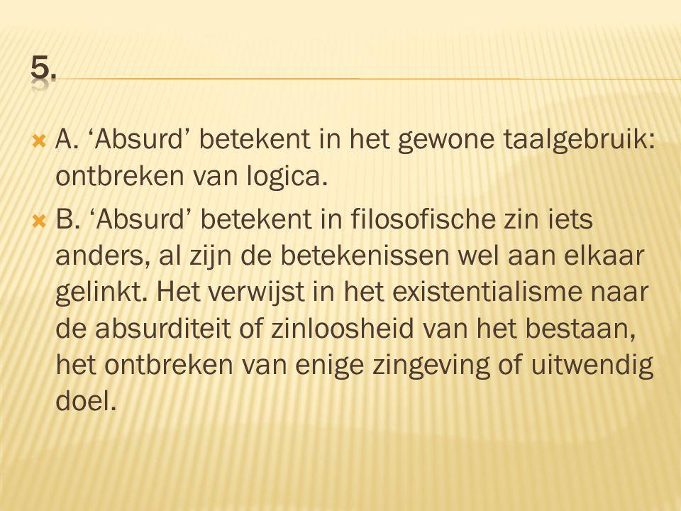 5. A. 'Absurd' betekent in het gewone taalgebruik: ontbreken van logica.