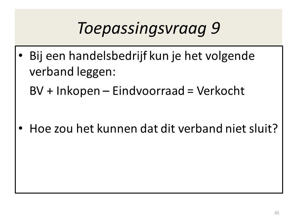 Toepassingsvraag 9 Bij een handelsbedrijf kun je het volgende verband leggen: BV + Inkopen – Eindvoorraad = Verkocht.