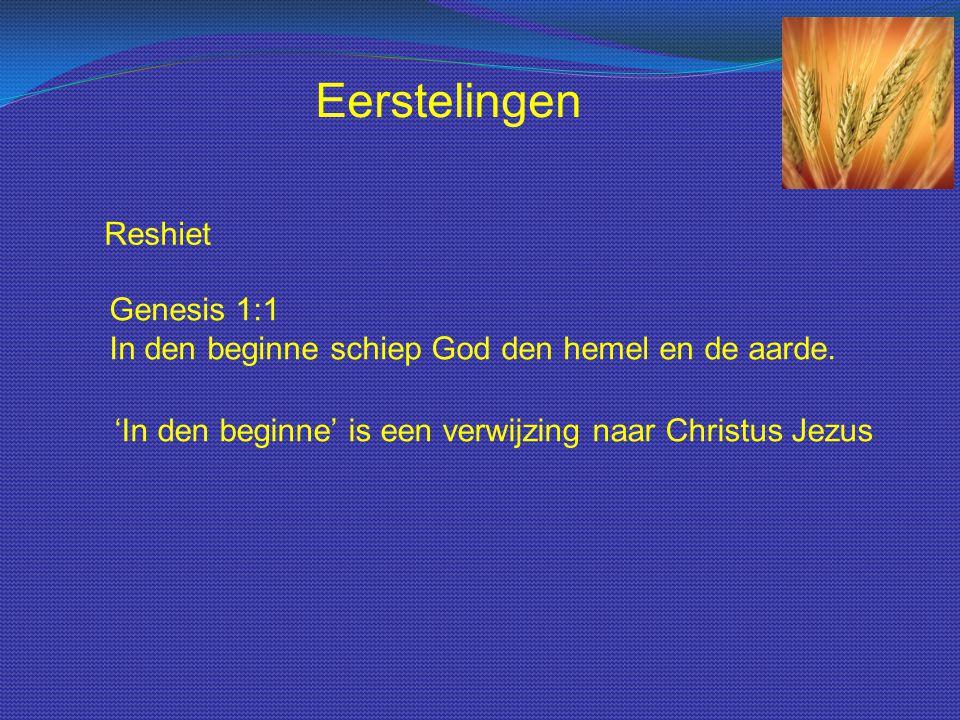 Eerstelingen Reshiet. Genesis 1:1 In den beginne schiep God den hemel en de aarde.