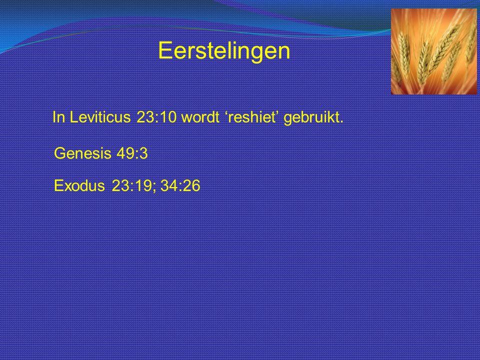 Eerstelingen In Leviticus 23:10 wordt 'reshiet' gebruikt. Genesis 49:3